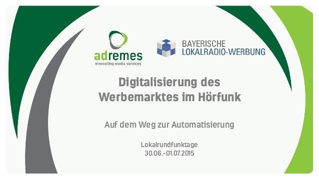 Digitalisierung des Werbemarktes im Hörfunk Auf dem Weg zur Automatisierung Lokalrundfunktage 30.06.-01.07.2015