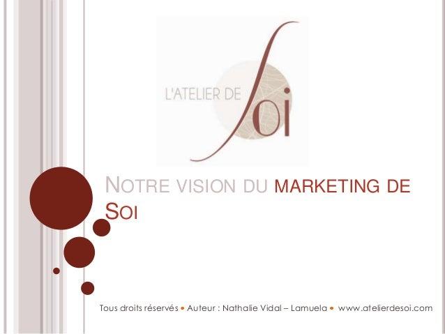 NOTRE VISION DU MARKETING DESOITous droits réservés Auteur : Nathalie Vidal – Lamuela www.atelierdesoi.com