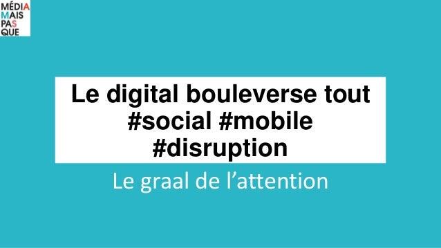 Le digital bouleverse tout #social #mobile #disruption Le graal de l'attention