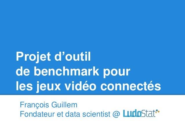 Projet d'outil de benchmark pour les jeux vidéo connectés François Guillem Fondateur et data scientist @