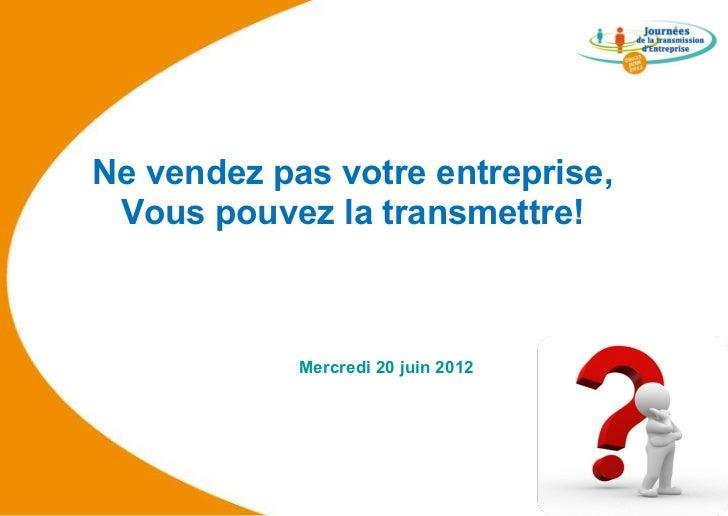 Ne vendez pas votre entreprise, Vous pouvez la transmettre!            Mercredi 20 juin 2012