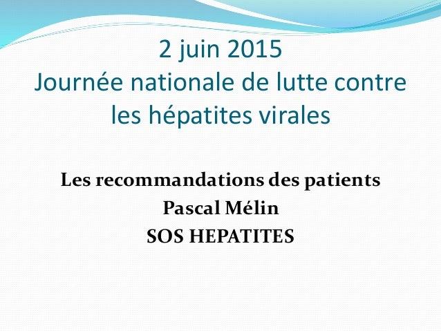 2 juin 2015 Journée nationale de lutte contre les hépatites virales Les recommandations des patients Pascal Mélin SOS HEPA...