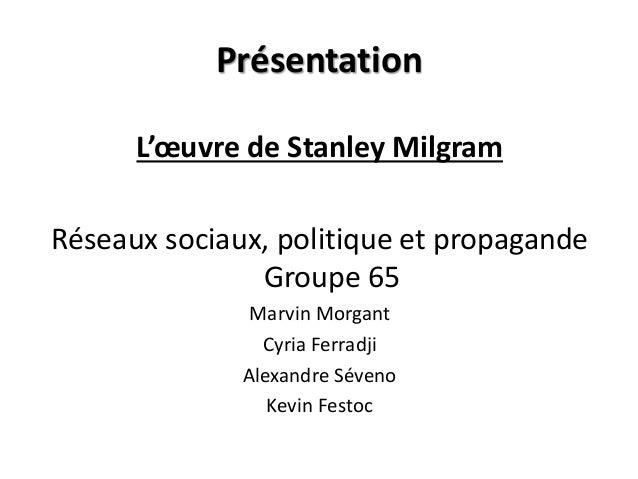 Présentation L'œuvre de Stanley Milgram Réseaux sociaux, politique et propagande Groupe 65 Marvin Morgant Cyria Ferradji A...