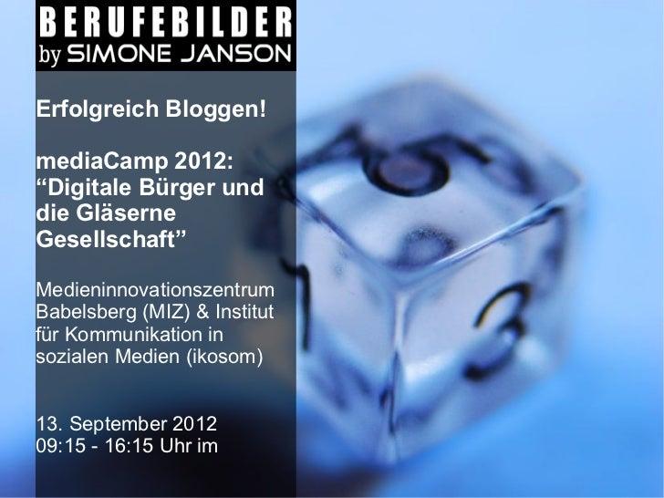 """Erfolgreich Bloggen!mediaCamp 2012:""""Digitale Bürger unddie GläserneGesellschaft""""MedieninnovationszentrumBabelsberg (MIZ) &..."""