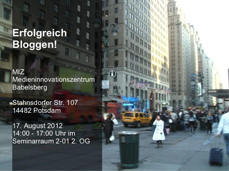 ErfolgreichBloggen!MIZMedieninnovationszentrumBabelsbergStahnsdorfer Str. 10714482 Potsdam17. August 201214:00 - 17:00 Uhr...
