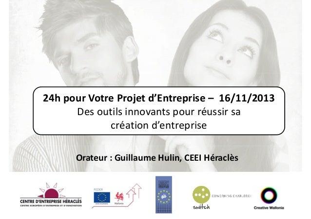 24h pour Votre Projet d'Entreprise – 16/11/2013 Des outils innovants pour réussir sa création d'entreprise Orateur : Guill...