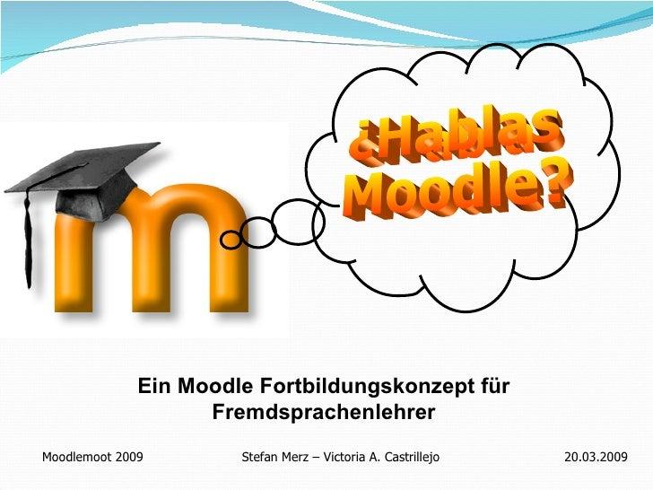 ¿Hablas  Moodle? Ein Moodle Fortbildungskonzept für Fremdsprachenlehrer Moodlemoot 2009   Stefan Merz – Victoria A. Castri...