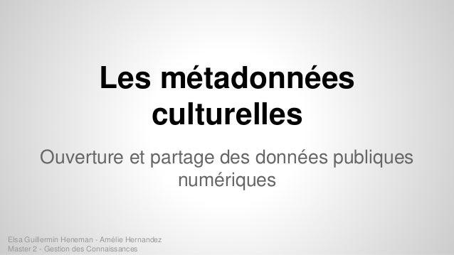 Les métadonnées culturelles Ouverture et partage des données publiques numériques Elsa Guillermin Heneman - Amélie Hernand...