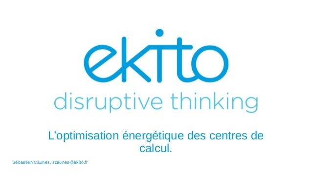 L'optimisation énergétique des centres de calcul. Sébastien Caunes, scaunes@ekito.fr