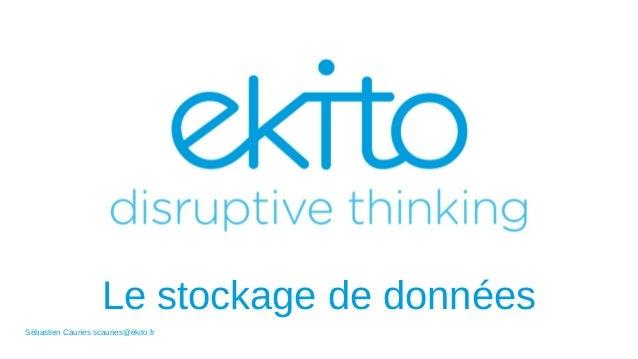 Le stockage de données Sébastien Caunes scaunes@ekito.fr