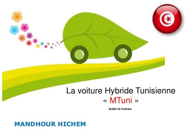 La voiture Hybride Tunisienne                    « MTuni »                     MADE IN TUNISIAMANDHOUR HICHEM