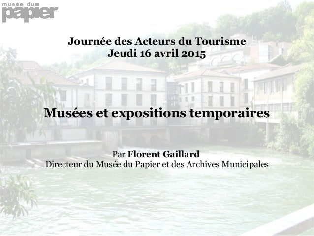 Journée des Acteurs du Tourisme Jeudi 16 avril 2015 Musées et expositions temporaires Par Florent Gaillard Directeur du Mu...
