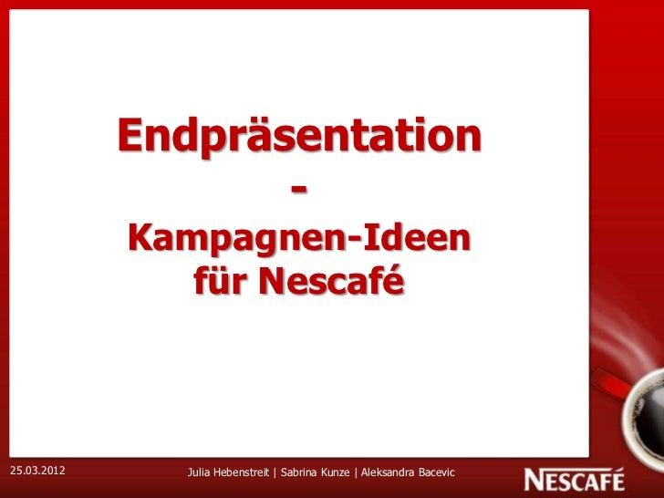 1             Endpräsentation                    -             Kampagnen-Ideen                für Nescafé25.03.2012     Ju...