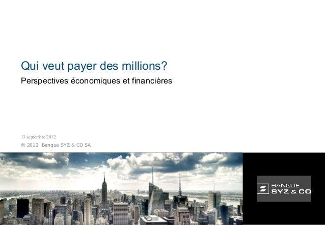 Qui veut payer des millions?Perspectives économiques et financières13 septembre 2012© 2012 Banque SYZ & CO SA