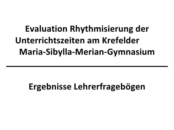 Evaluation Rhythmisierung der Unterrichtszeiten am Krefelder  Maria-Sibylla-Merian-Gymnasium Ergebnisse Lehrerfragebögen