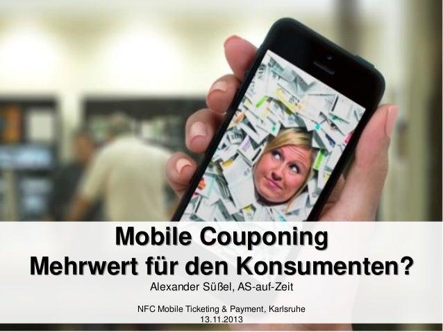 Mobile Couponing Mehrwert für den Konsumenten? Alexander Süßel, AS-auf-Zeit NFC Mobile Ticketing & Payment, Karlsruhe 13.1...