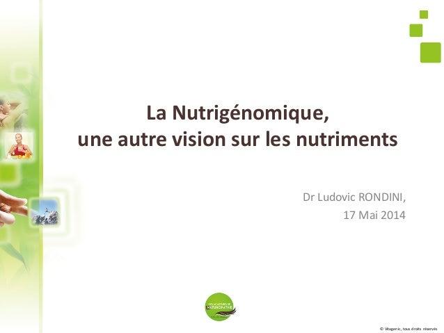 © Vitagenic, tous droits réservés La Nutrigénomique, une autre vision sur les nutriments Dr Ludovic RONDINI, 17 Mai 2014