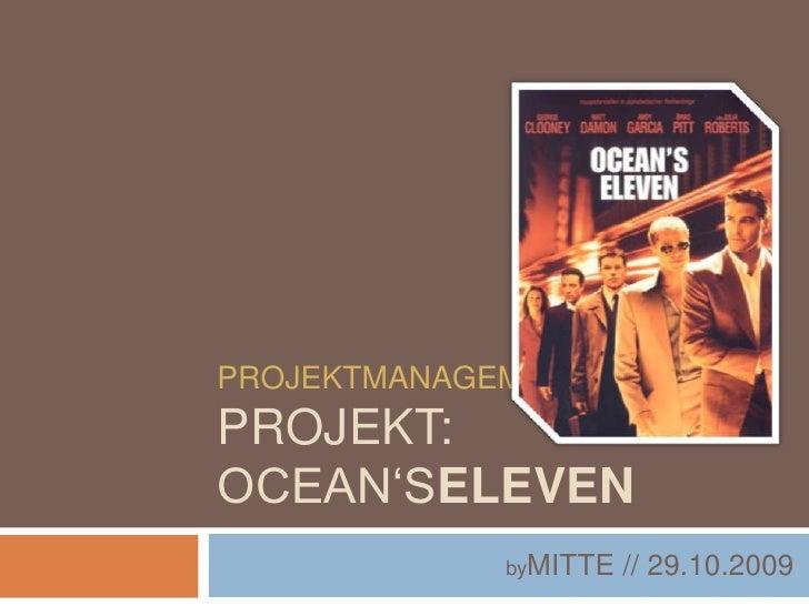 ProjektmanagementProjekt: Ocean'seleven<br />byMITTE // 29.10.2009<br />