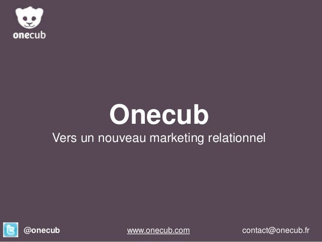 Onecub Vers un nouveau marketing relationnel  @onecub  Onecub www.onecub.com  contact@onecub.fr