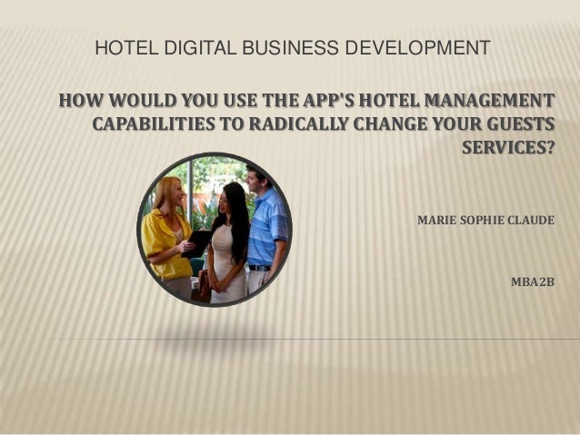 HOTEL DIGITAL BUSINESS DEVELOPMENT HOW WOULD YOU USE THE APP'S HOTEL MANAGEMENT CAPABILITIES TO RADICALLY CHANGE YOUR GUES...