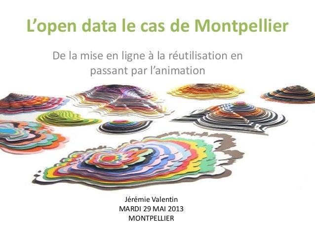 L'open data le cas de Montpellier De la mise en ligne à la réutilisation en passant par l'animation Jérémie Valentin MARDI...
