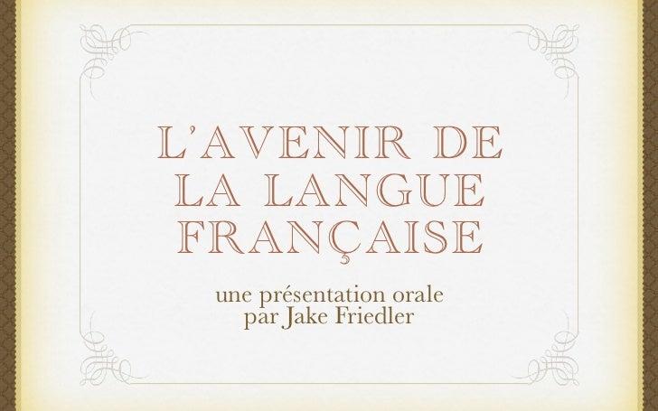 L'AVENIR DE LA LANGUE FRANÇAISE une présentation orale   par Jake Friedler
