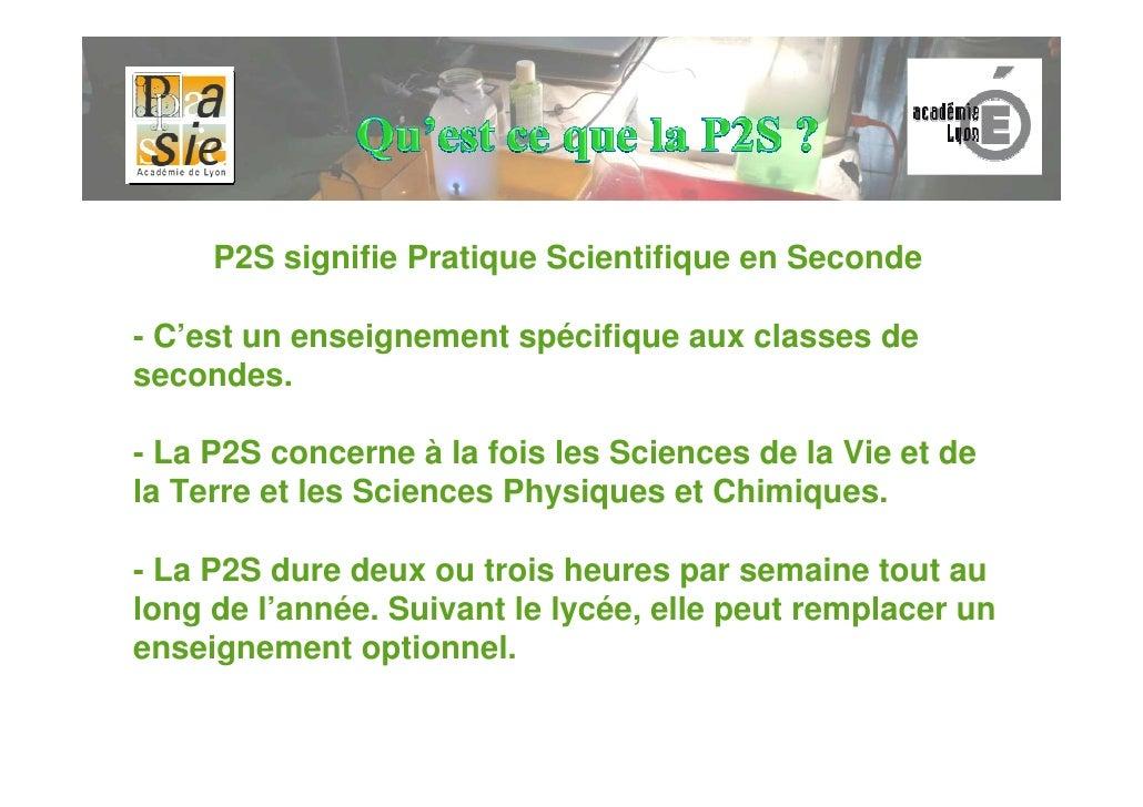 P2S signifie Pratique Scientifique en Seconde  - C'est un enseignement spécifique aux classes de secondes.  - La P2S conce...