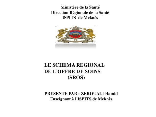 Ministère de la Santé Direction Régionale de la Santé ISPITS de Meknès LE SCHEMA REGIONAL DE L'OFFRE DE SOINS (SROS) PRESE...