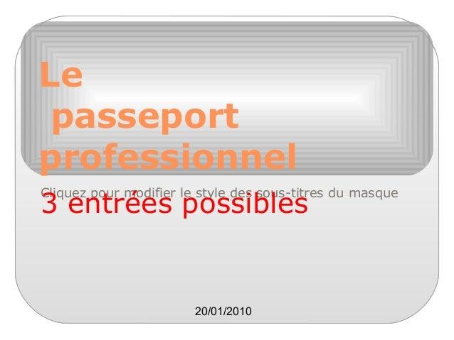 Le passeport professionnel Cliquez pour modifier le style des sous-titres du masque  3 entrées possibles  20/01/2010