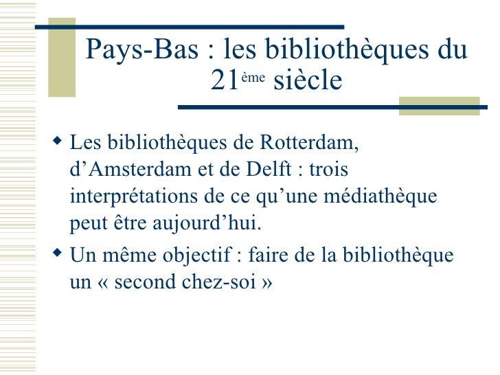 Pays-Bas : les bibliothèques du 21 ème  siècle <ul><li>Les bibliothèques de Rotterdam, d'Amsterdam et de Delft : trois int...