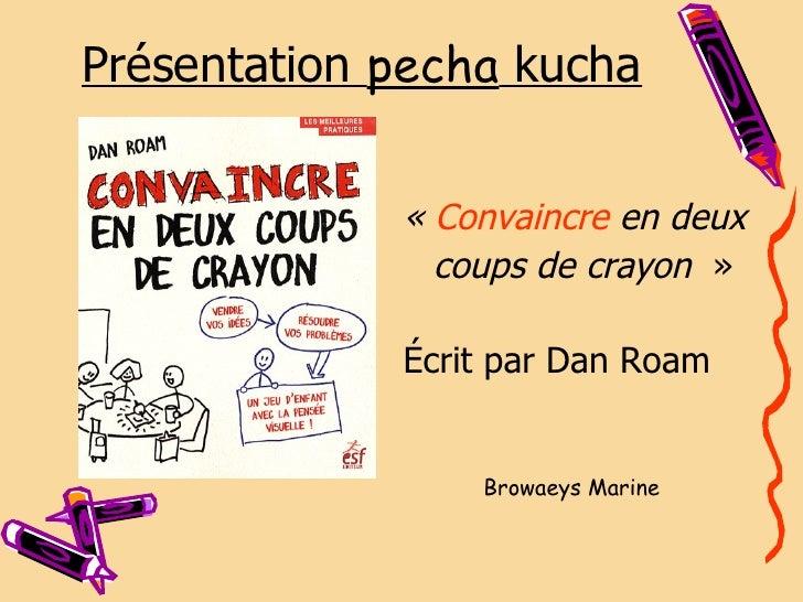 Présentation  pecha  kucha <ul><li>« Convaincre  en deux </li></ul><ul><li>coups de crayon » </li></ul><ul><li>Écrit pa...
