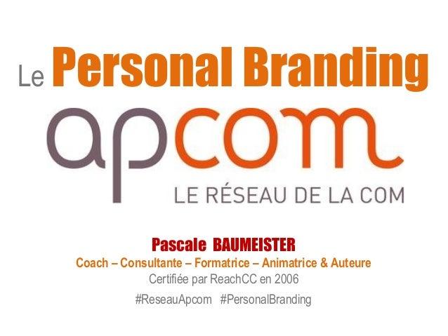 Le Personal Branding  Pascale BAUMEISTER  Coach – Consultante – Formatrice – Animatrice & Auteure  Certifiée par ReachCC e...