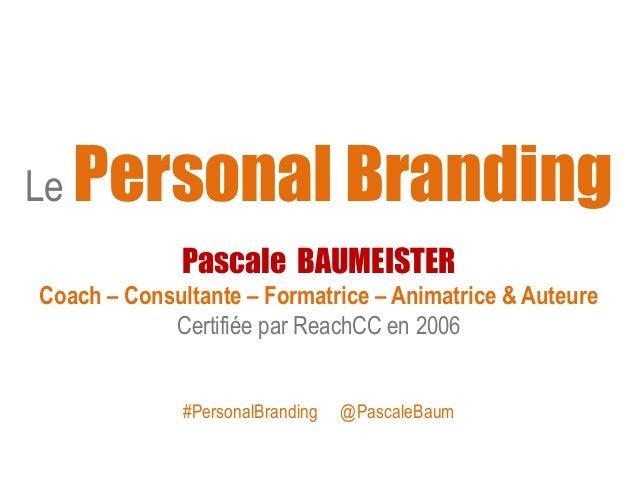 Le Personal Branding Pascale BAUMEISTER Coach – Consultante – Formatrice – Animatrice & Auteure Certifiée par ReachCC en 2...