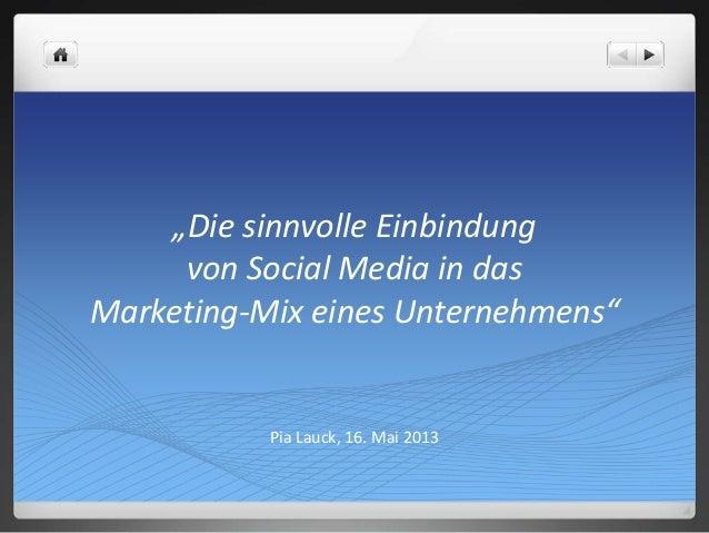 """""""Die sinnvolle Einbindungvon Social Media in dasMarketing-Mix eines Unternehmens""""Pia Lauck, 16. Mai 2013"""