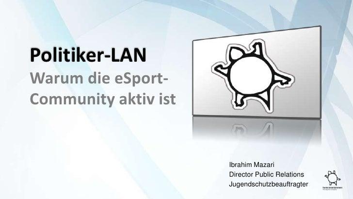 Politiker-LAN<br />Warum die eSport-Community aktiv ist<br />Ibrahim Mazari<br />Director Public Relations<br />Jugends...