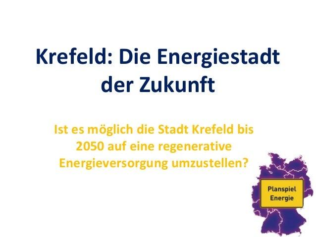 Krefeld: Die Energiestadt der Zukunft Ist es möglich die Stadt Krefeld bis 2050 auf eine regenerative Energieversorgung um...
