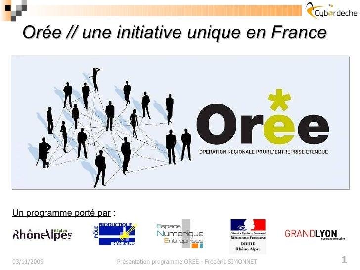 Orée // une initiative unique en France 03/11/2009 Présentation programme OREE - Frédéric SIMONNET Un programme porté par  :