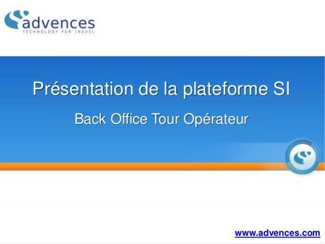 Présentation de la plateforme SI Back Office Tour Opérateur www.advences.com
