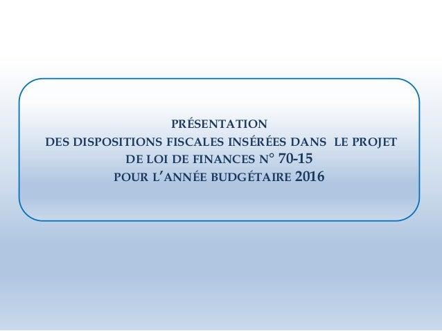 PRÉSENTATION DES DISPOSITIONS FISCALES INSÉRÉES DANS LE PROJET DE LOI DE FINANCES N° 70-15 POUR L'ANNÉE BUDGÉTAIRE 2016