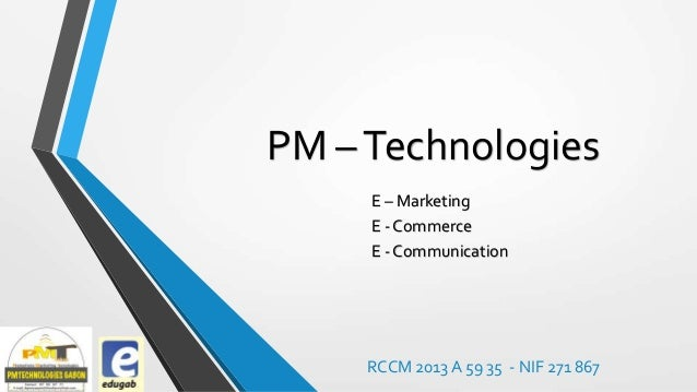 PM – Technologies E – Marketing E - Commerce E - Communication  RCCM 2013 A 59 35 - NIF 271 867
