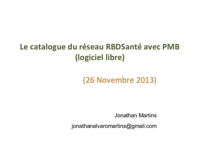 Le catalogue du réseau RBDSanté avec PMB (logiciel libre) (26 Novembre 2013)  Jonathan Martins jonathanalvaromartins@gmail...