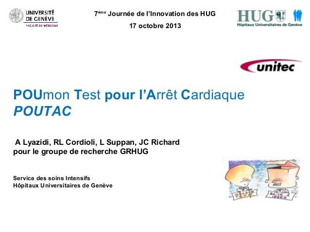 7ème Journée de l'Innovation des HUG 17 octobre 2013  POUmon Test pour l'Arrêt Cardiaque POUTAC A Lyazidi, RL Cordioli, L ...