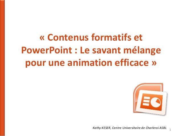 « Contenus formatifs et PowerPoint : Le savant mélange pour une animation efficace »  Kathy KESER, Centre Universitaire de...