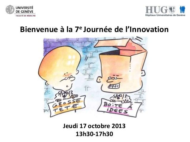 Bienvenue à la 7e Journée de l'Innovation  Jeudi 17 octobre 2013 13h30-17h30