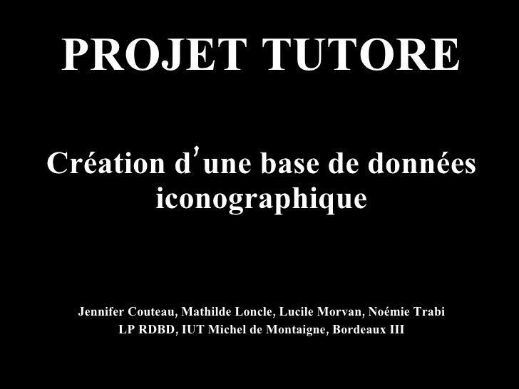 PROJET TUTORE Création d'une base de données iconographique Jennifer Couteau, Mathilde Loncle, Lucile Morvan, Noémie Trabi...