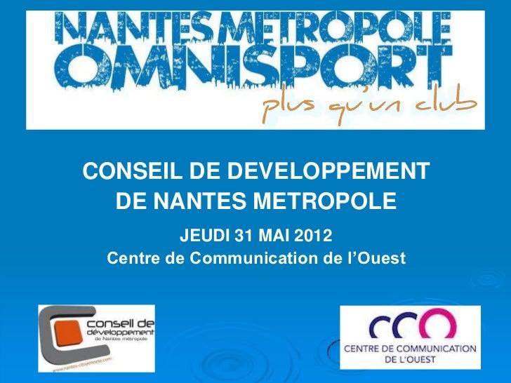CONSEIL DE DEVELOPPEMENT  DE NANTES METROPOLE         JEUDI 31 MAI 2012 Centre de Communication de l'Ouest