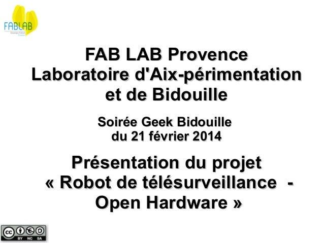 FAB LAB Provence Laboratoire d'Aix-périmentation et de Bidouille Soirée Geek Bidouille du 21 février 2014  Présentation du...