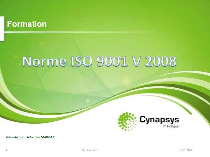 Formation<br />Norme ISO 9001 V 2008<br />Présenté par : Safouane MADDAR<br />16/03/2011<br />1<br />Version 5.0<br />