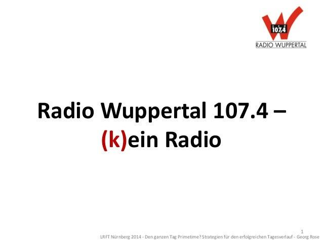 Radio Wuppertal 107.4 – (k)ein Radio LRFT Nürnberg 2014 - Den ganzen Tag Primetime? Strategien für den erfolgreichen Tages...