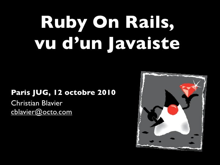 Ruby On Rails,      vu d'un Javaiste  Paris JUG, 12 octobre 2010 Christian Blavier cblavier@octo.com